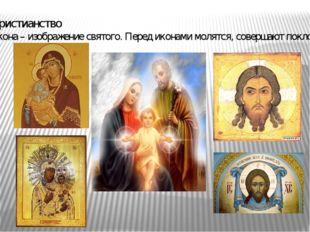Христианство Икона – изображение святого. Перед иконами молятся, совершают по