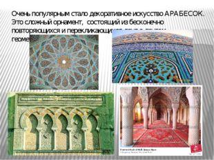 Очень популярным стало декоративное искусство АРАБЕСОК. Это сложный орнамент,