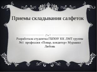 Приемы складывания салфеток Разработала студентка ГБПОУ КК ЛМТ группы №1 проф
