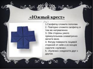 «Южный крест» 1.Салфетку сложите пополам. 2. Повторно сложите салфетку в то