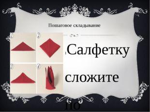 Пошаговое складывание 1Cалфетку сложите по диагонали. 2. Совместите левый и