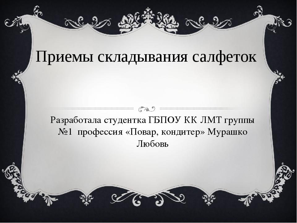 Приемы складывания салфеток Разработала студентка ГБПОУ КК ЛМТ группы №1 проф...