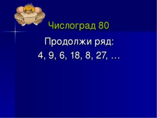 Числоград 80 Продолжи ряд: 4, 9, 6, 18, 8, 27, …