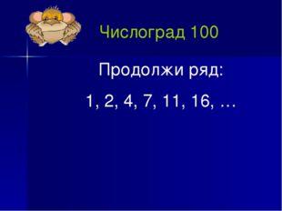Числоград 100 Продолжи ряд: 1, 2, 4, 7, 11, 16, …
