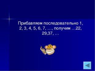 Прибавляем последовательно 1, 2, 3, 4, 5, 6, 7, …, получим …22, 29,37, …