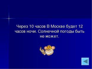 Через 10 часов В Москве будет 12 часов ночи. Солнечной погоды быть не может.