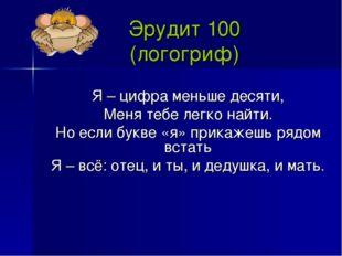 Эрудит 100 (логогриф) Я – цифра меньше десяти, Меня тебе легко найти. Но если