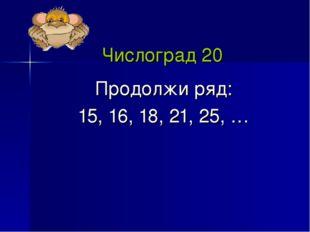 Числоград 20 Продолжи ряд: 15, 16, 18, 21, 25, …