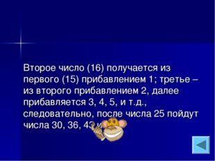 Второе число (16) получается из первого (15) прибавлением 1; третье – из втор