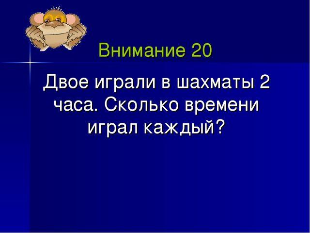 Внимание 20 Двое играли в шахматы 2 часа. Сколько времени играл каждый?