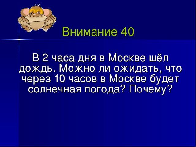 Внимание 40 В 2 часа дня в Москве шёл дождь. Можно ли ожидать, что через 10 ч...