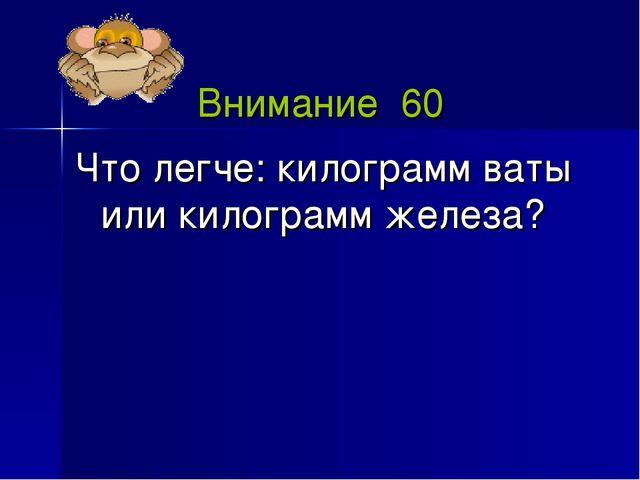 Внимание 60 Что легче: килограмм ваты или килограмм железа?
