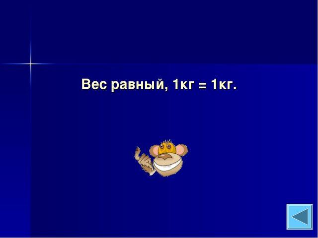 Вес равный, 1кг = 1кг.