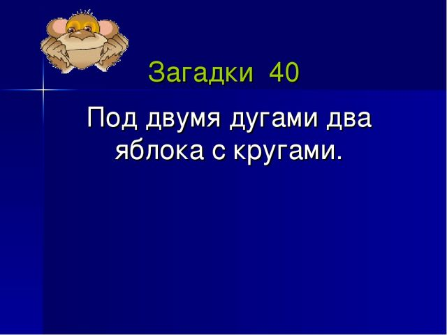 Загадки 40 Под двумя дугами два яблока с кругами.