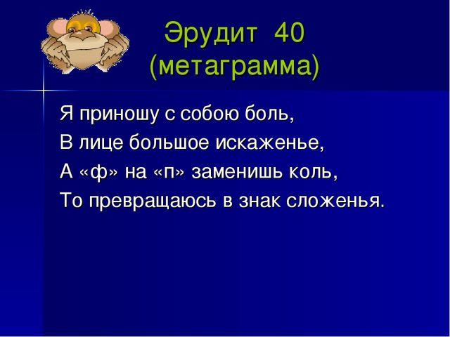 Эрудит 40 (метаграмма) Я приношу с собою боль, В лице большое искаженье, А «ф...