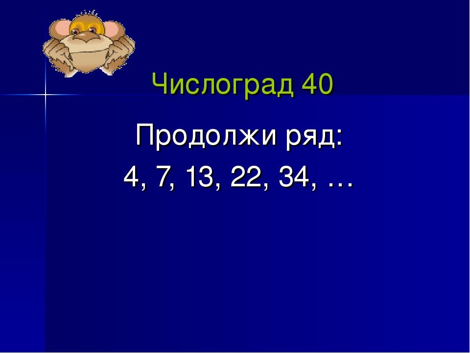 Числоград 40 Продолжи ряд: 4, 7, 13, 22, 34, …