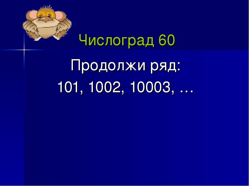 Числоград 60 Продолжи ряд: 101, 1002, 10003, …