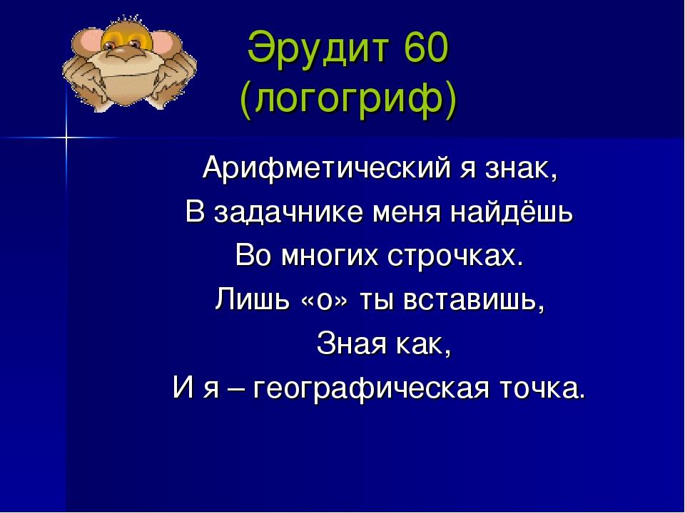 Эрудит 60 (логогриф) Арифметический я знак, В задачнике меня найдёшь Во многи...