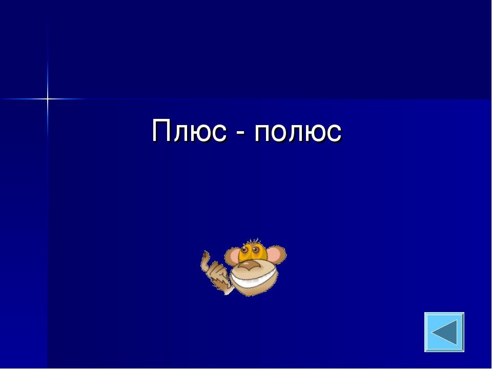 Плюс - полюс