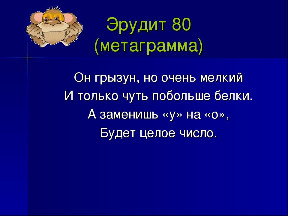 Эрудит 80 (метаграмма) Он грызун, но очень мелкий И только чуть побольше белк...