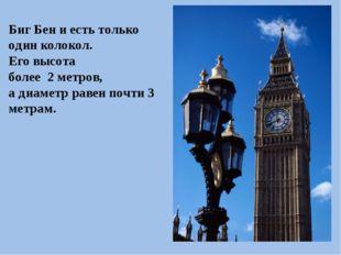 Биг Бен и есть только один колокол. Его высота более 2 метров, а диаметр раве