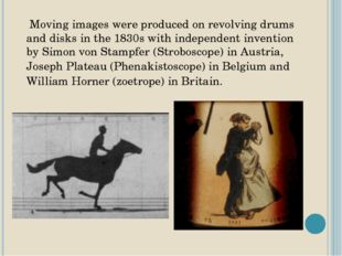Moving images were produced on revolving drums and disks in the 1830s with i