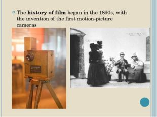 The history of film began in the 1890s, with the invention of the first motio