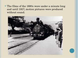 The films of the 1890s were under a minute long and until 1927, motion pictur