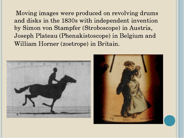 Moving images were produced on revolving drums and disks in the 1830s with i...