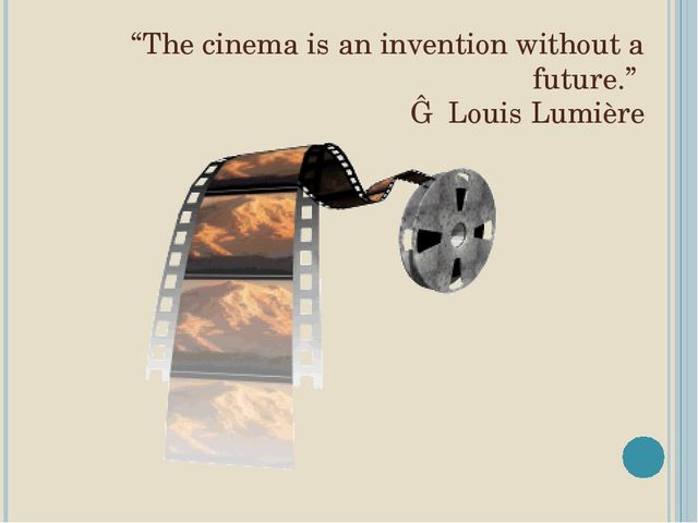 """The cinema is an invention without a future."" ― Louis Lumière"
