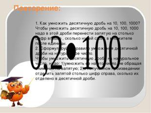 Повторение: 1. Как умножить десятичную дробь на 10, 100, 1000? Чтобы умножит