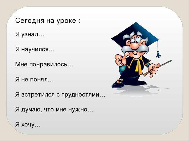 Сегодня на уроке : Я узнал… Я научился… Мне понравилось… Я не понял… Я встрет...