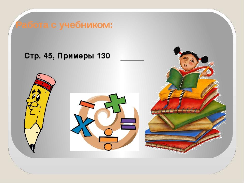 Работа с учебником: Стр. 45, Примеры 130