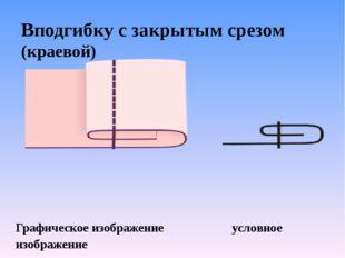 Вподгибку с закрытым срезом (краевой) Графическое изображение  услов