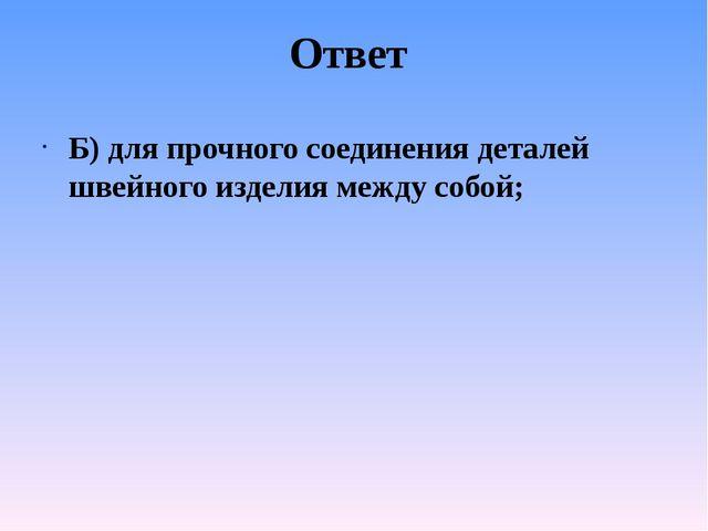 Ответ Б) для прочного соединения деталей швейного изделия между собой;