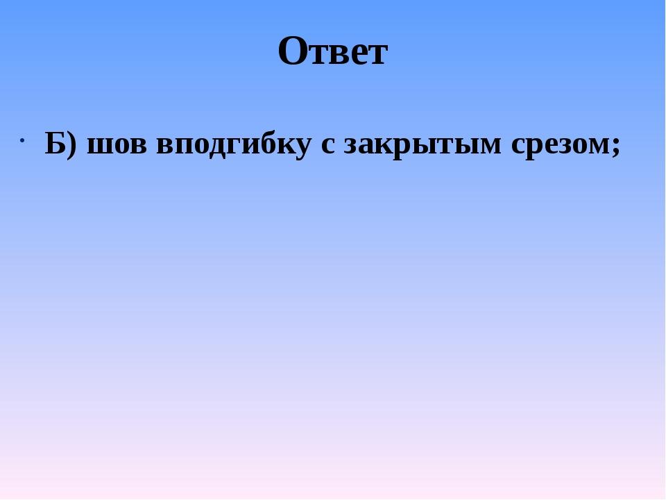 Ответ Б) шов вподгибку с закрытым срезом;