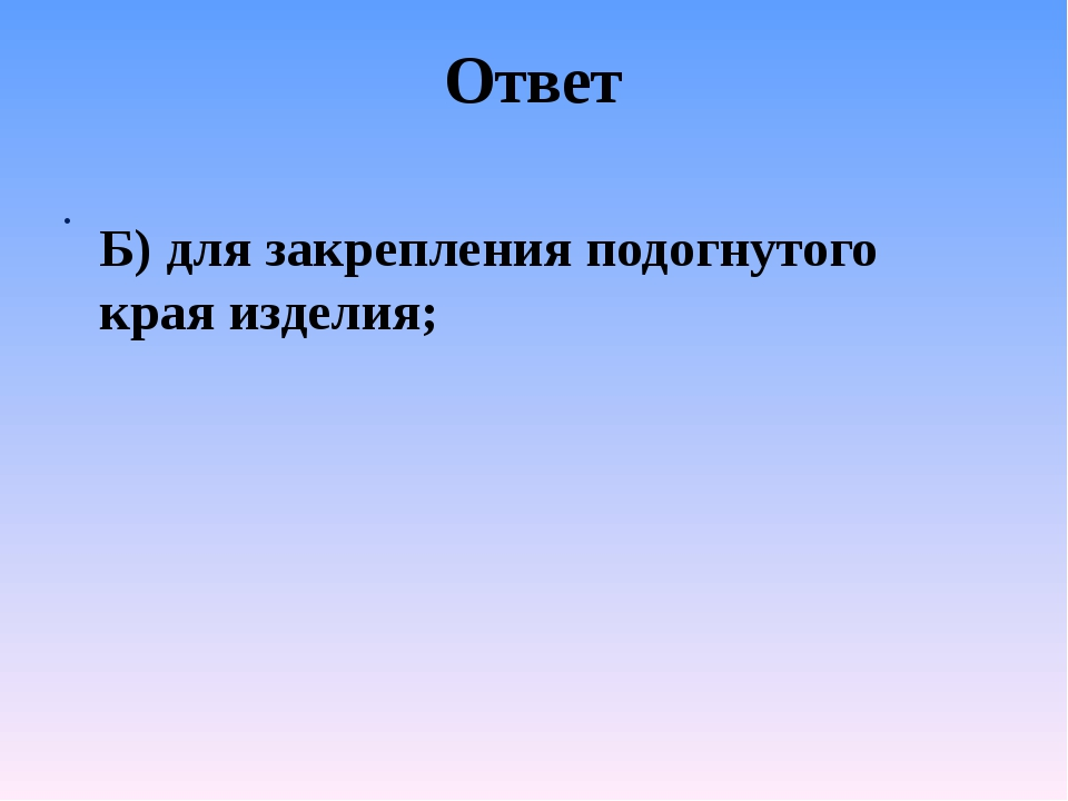 Ответ Б) для закрепления подогнутого края изделия;
