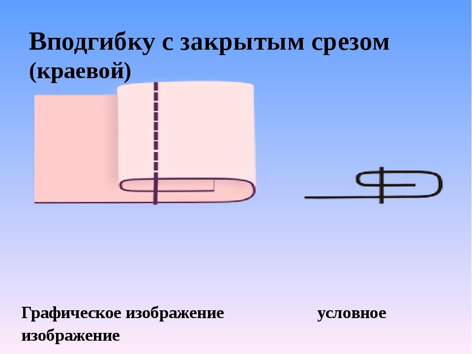 Вподгибку с закрытым срезом (краевой) Графическое изображение  услов...