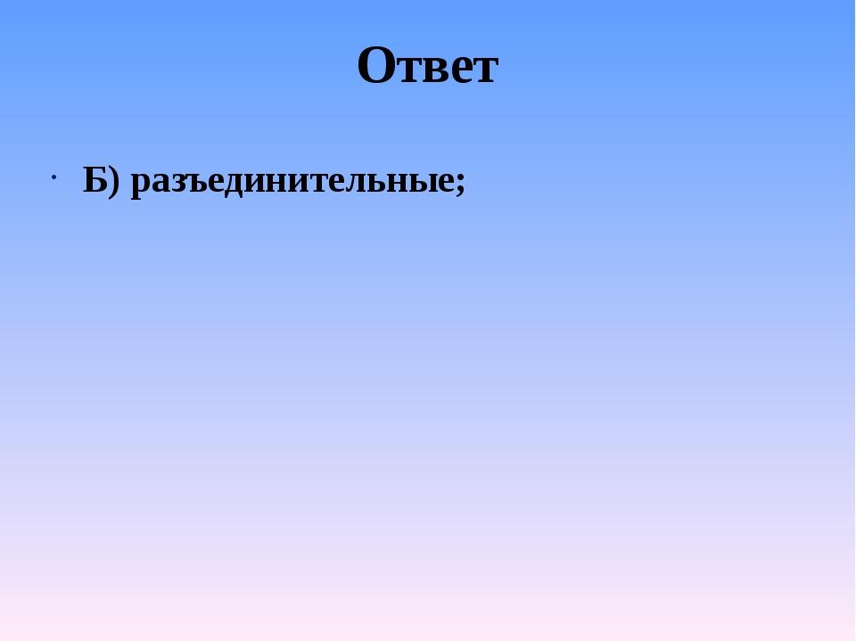 Ответ Б) разъединительные;