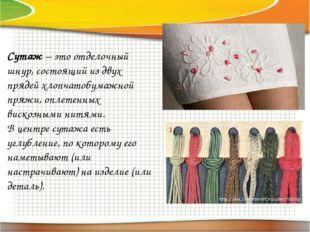 Сутаж– это отделочный шнур, состоящий из двух прядей хлопчатобумажной пряжи,