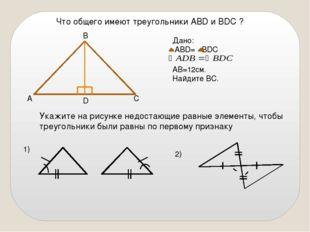 Что общего имеют треугольники АВD и ВDC ? А D С В Дано: АВD= BDС АВ=12см. Най