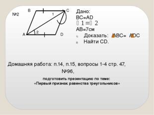 №2 В А С D 1 2 Дано: ВС=AD AB=7см Доказать: АВС= ADC Найти CD. Домашняя работ