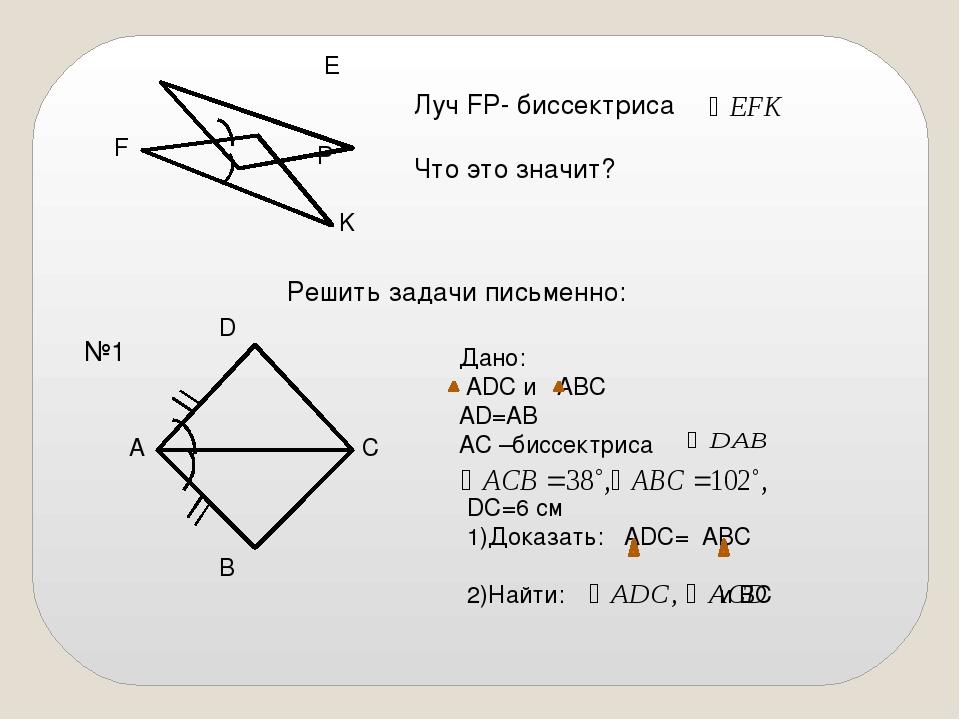 Луч FP- биссектриса Что это значит? E F P K Решить задачи письменно: №1 Дано...