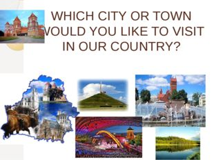 WHICH CITY OR TOWN WOULD YOU LIKE TO VISIT IN OUR COUNTRY?