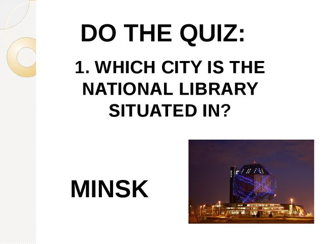 DO THE QUIZ: 1. WHICH CITY IS THE NATIONAL LIBRARY SITUATED IN? MINSK