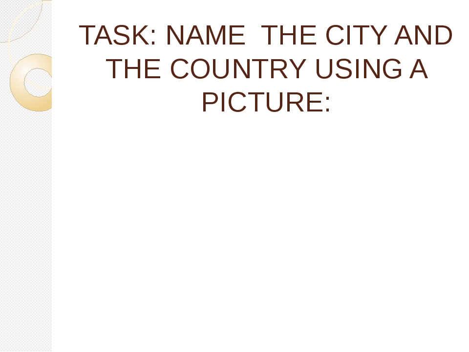 TASK: NAME THE CITY AND THE COUNTRY USING A PICTURE: