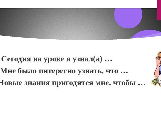 - Сегодня на уроке я узнал(а) … - Мне было интересно узнать, что … -Новые зн...