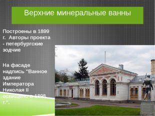 Верхние минеральные ванны Построены в 1899 г. Авторы проекта - петербургские