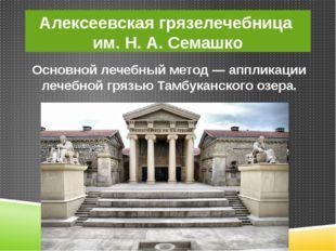 Алексеевская грязелечебница им. Н. А. Семашко Основной лечебный метод — аппли