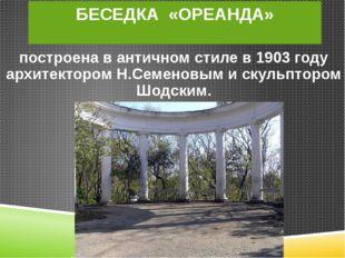 БЕСЕДКА «ОРЕАНДА» построена в античном стиле в 1903 году архитектором Н.Семен